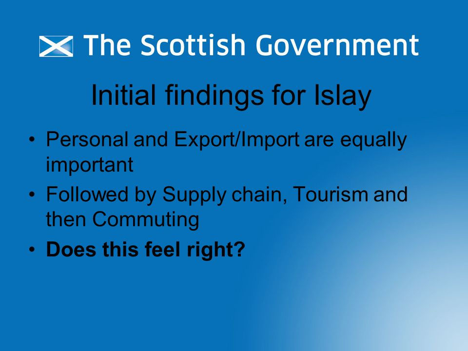 Initial findings for Islay Personal and Export/Import are equally important Followed by Supply chain, Tourism and then Commuting Does this feel right