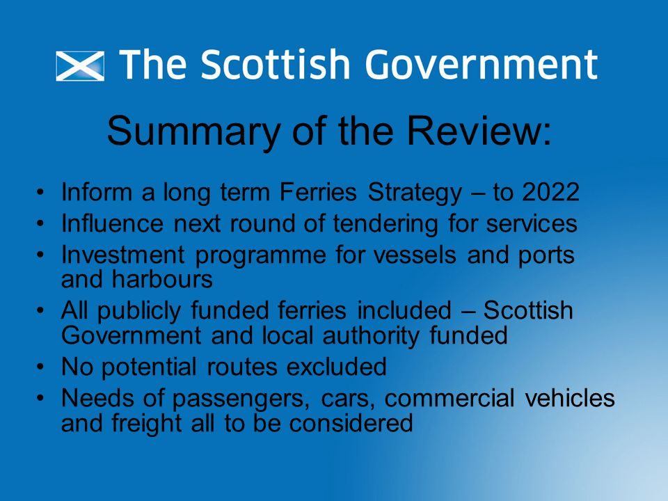Summary of the Review: Inform a long term Ferries Strategy – to 2022 Influence next round of tendering for services Investment programme for vessels and ports and harbours All publicly funded ferries included – Scottish Government and local authority funded No potential routes excluded Needs of passengers, cars, commercial vehicles and freight all to be considered