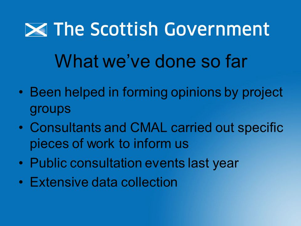 What we've done so far Been helped in forming opinions by project groups Consultants and CMAL carried out specific pieces of work to inform us Public consultation events last year Extensive data collection