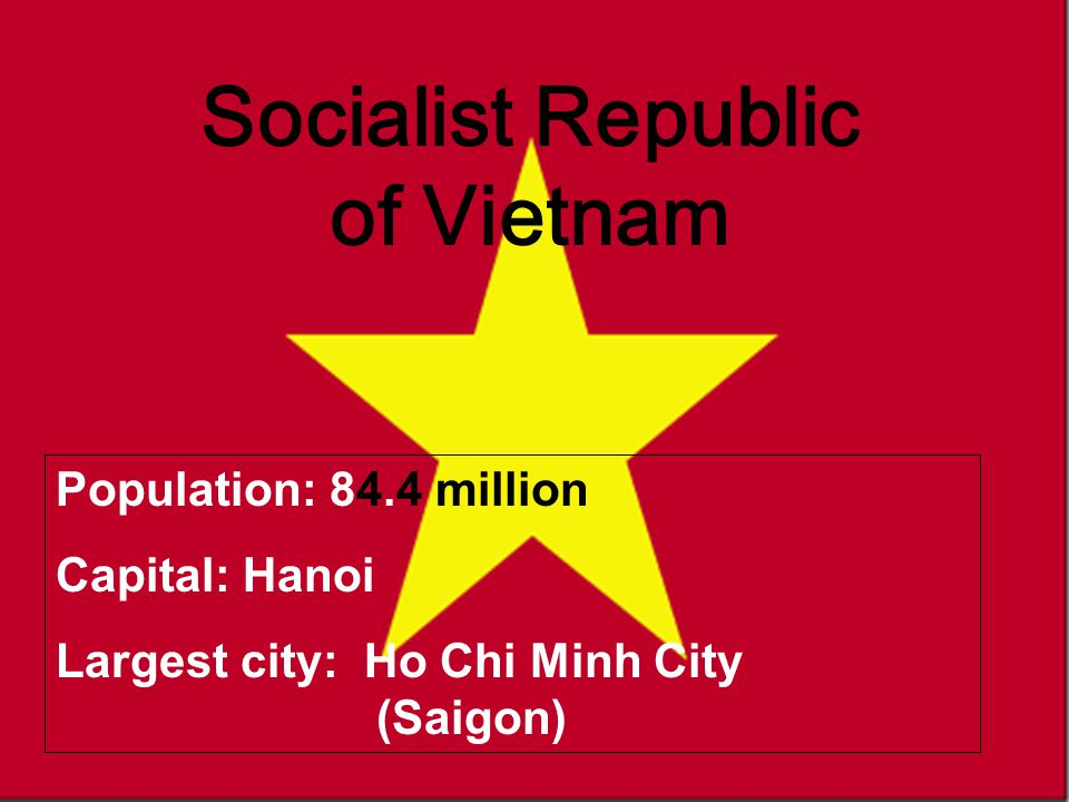Vietnam Socialist Republic of Vietnam Population: 84.4 million Capital: Hanoi Largest city: Ho Chi Minh City (Saigon)