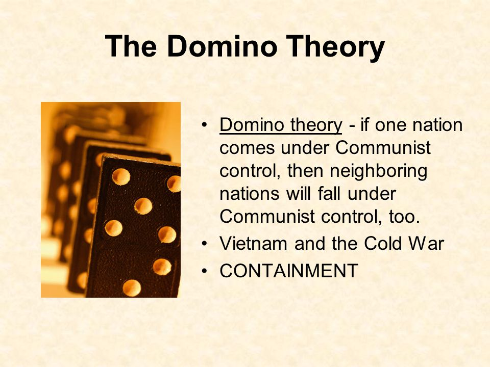 The Domino Theory Domino theory - if one nation comes under Communist control, then neighboring nations will fall under Communist control, too.