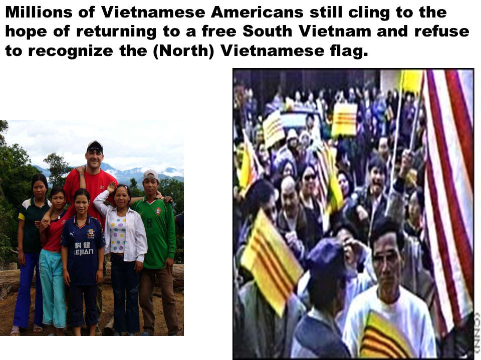 Millions of Vietnamese Americans still cling to the hope of returning to a free South Vietnam and refuse to recognize the (North) Vietnamese flag.