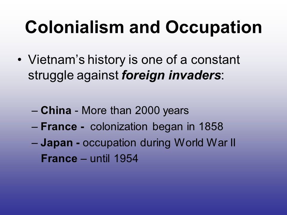 Colonialism and Occupation Vietnam's history is one of a constant struggle against foreign invaders: –China - More than 2000 years –France - colonization began in 1858 –Japan - occupation during World War II France – until 1954