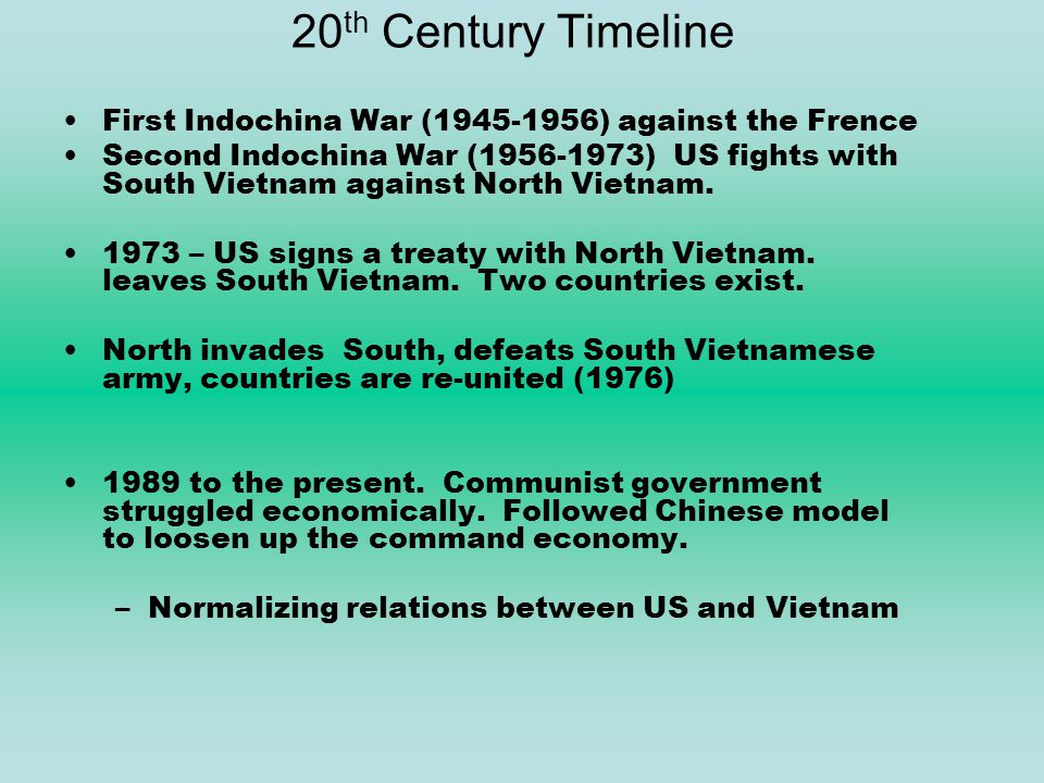 20 th Century Timeline First Indochina War (1945-1956) against the Frence Second Indochina War (1956-1973) US fights with South Vietnam against North Vietnam.