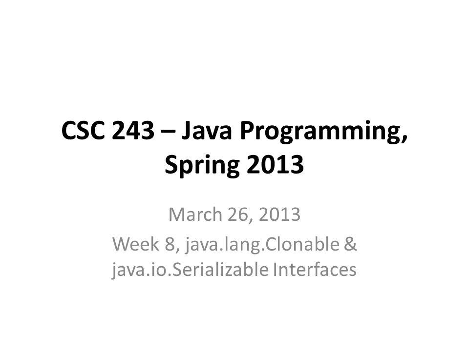 CSC 243 – Java Programming, Spring 2013 March 26, 2013 Week 8, java.lang.Clonable & java.io.Serializable Interfaces