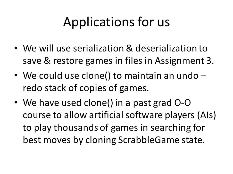 Applications for us We will use serialization & deserialization to save & restore games in files in Assignment 3.