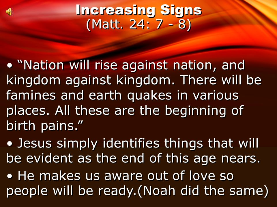 Increasing Signs (Matt. 24: 7 - 8) Nation will rise against nation, and kingdom against kingdom.