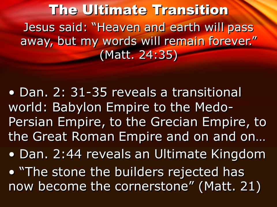 The Ultimate Transition Jesus said: Heaven and earth will pass away, but my words will remain forever. (Matt.