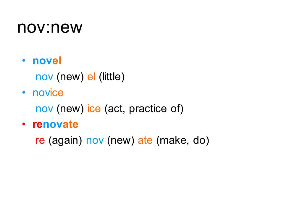 nov:new novel nov (new) el (little) novice nov (new) ice (act, practice of) renovate re (again) nov (new) ate (make, do)