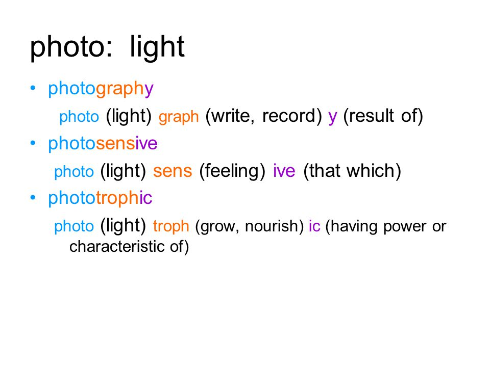 photo: light photography photo (light) graph (write, record) y (result of) photosensive photo (light) sens (feeling) ive (that which) phototrophic photo (light) troph (grow, nourish) ic (having power or characteristic of)