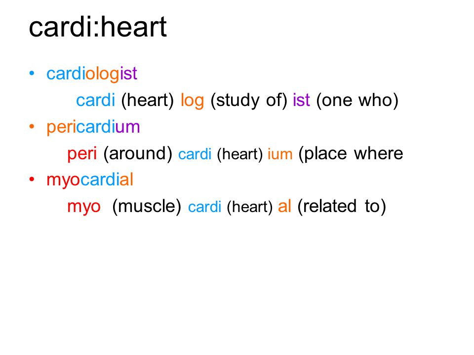 cardi:heart cardiologist cardi (heart) log (study of) ist (one who) pericardium peri (around) cardi (heart) ium (place where myocardial myo (muscle) cardi (heart) al (related to)