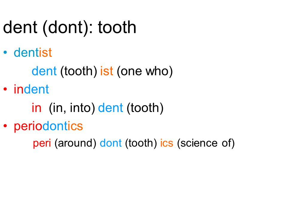 dent (dont): tooth dentist dent (tooth) ist (one who) indent in (in, into) dent (tooth) periodontics peri (around) dont (tooth) ics (science of)