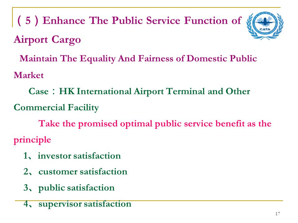 17 ( 5 ) Enhance The Public Service Function of Airport Cargo Maintain The Equality And Fairness of Domestic Public Market Case : HK International Airport Terminal and Other Commercial Facility Take the promised optimal public service benefit as the principle 1 、 investor satisfaction 2 、 customer satisfaction 3 、 public satisfaction 4 、 supervisor satisfaction
