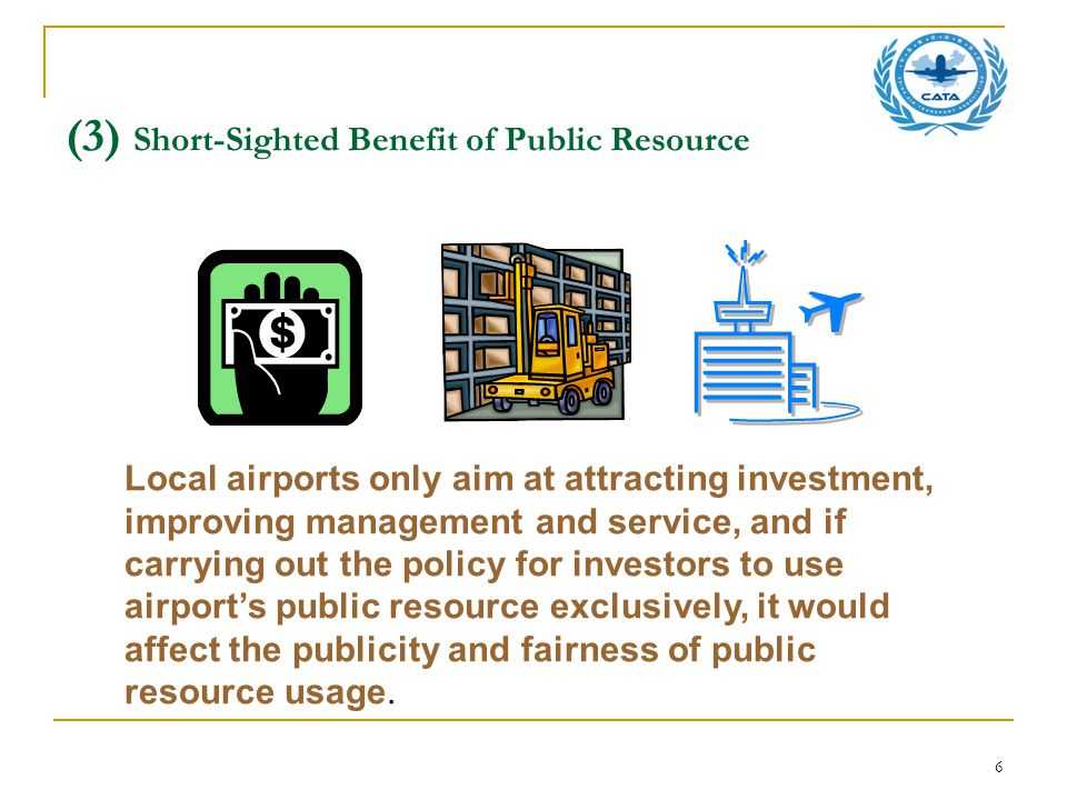 6 (3) Short-Sighted Benefit of Public Resource Local airports only aim at attracting investment, improving management and service, and if carrying out the policy for investors to use airport's public resource exclusively, it would affect the publicity and fairness of public resource usage.