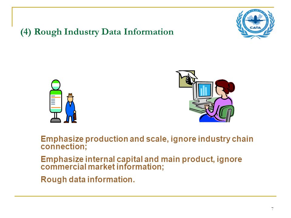 7 (4) Rough Industry Data Information Emphasize production and scale, ignore industry chain connection; Emphasize internal capital and main product, ignore commercial market information; Rough data information.