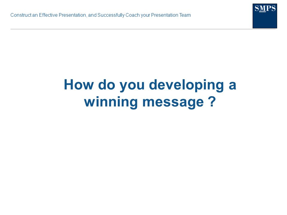 Construct an Effective Presentation, and Successfully Coach your Presentation Team How do you developing a winning message