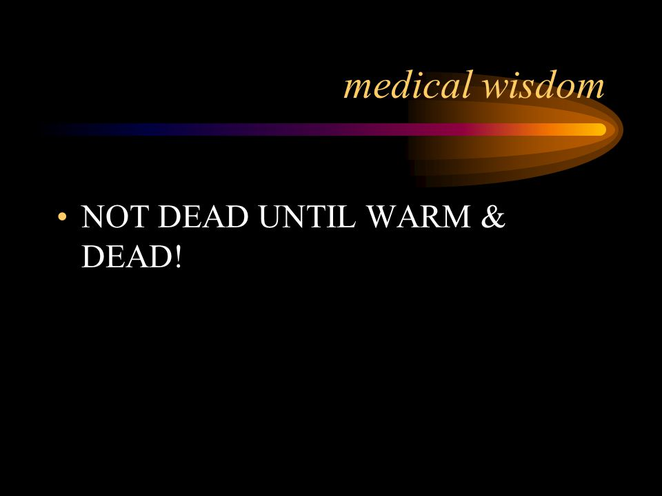 Core Temperature Less Than 80ºF Patient may appear dead (or in a coma). Never assume that a cold, pulseless patient is dead.
