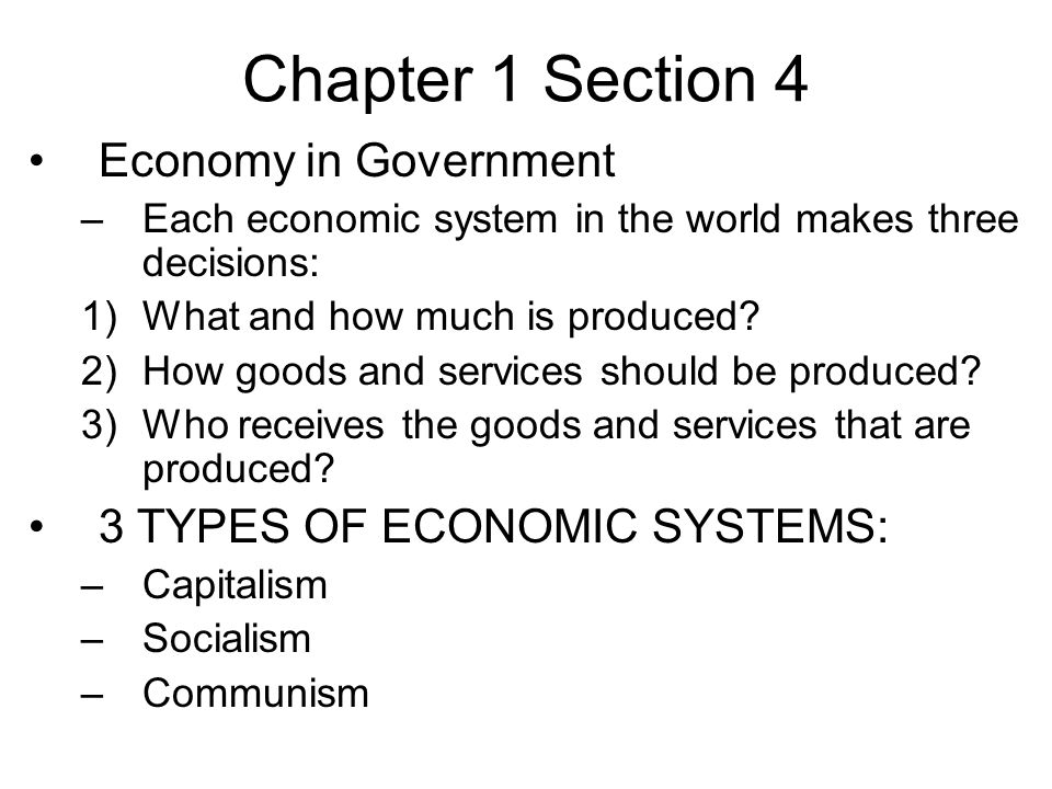Chapter 1 Section 4 Economy in Government –Each economic system in the world makes three decisions: 1)What and how much is produced.