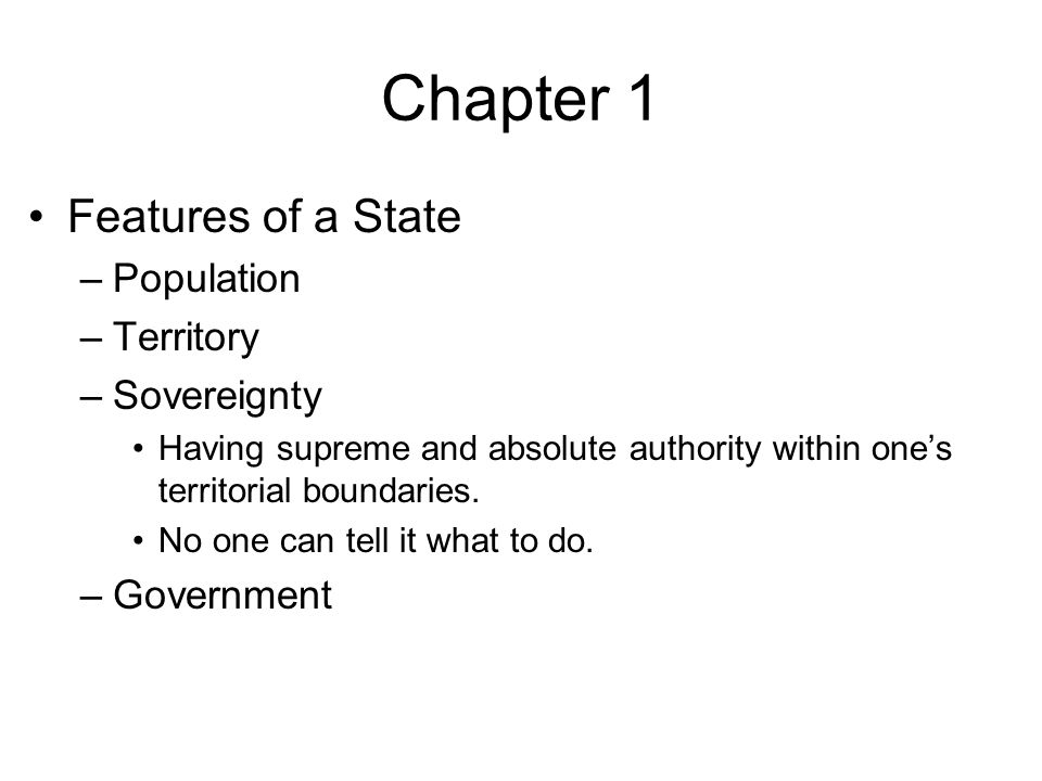 Chapter 1 Features of a State –Population –Territory –Sovereignty Having supreme and absolute authority within one's territorial boundaries.