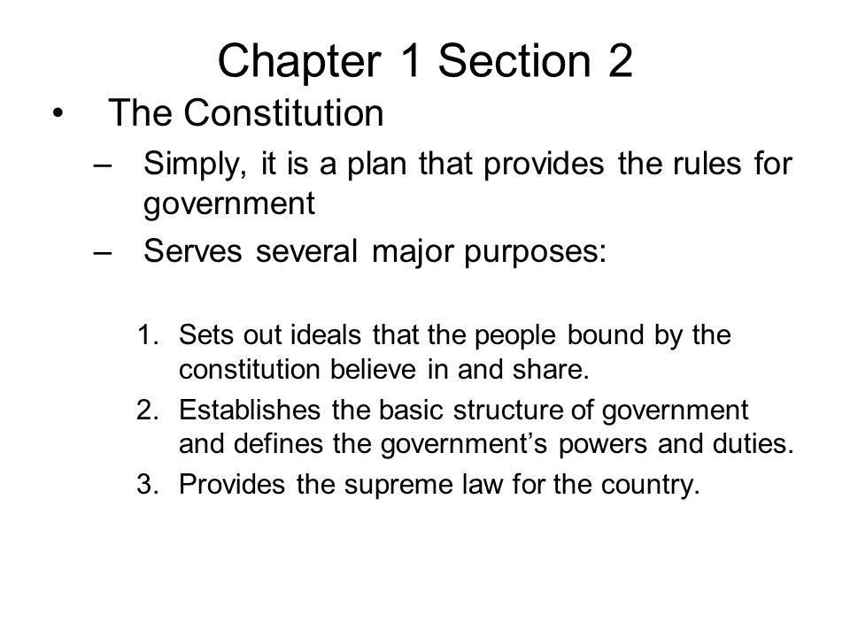 Chapter 1 Section 2 The Constitution –Simply, it is a plan that provides the rules for government –Serves several major purposes: 1.Sets out ideals that the people bound by the constitution believe in and share.