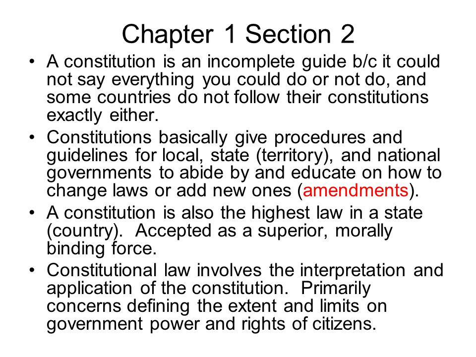 Chapter 1 Section 2 A constitution is an incomplete guide b/c it could not say everything you could do or not do, and some countries do not follow their constitutions exactly either.