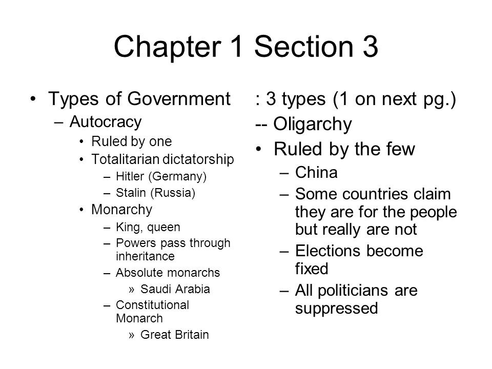 Chapter 1 Section 3 Types of Government –Autocracy Ruled by one Totalitarian dictatorship –Hitler (Germany) –Stalin (Russia) Monarchy –King, queen –Powers pass through inheritance –Absolute monarchs »Saudi Arabia –Constitutional Monarch »Great Britain : 3 types (1 on next pg.) -- Oligarchy Ruled by the few –China –Some countries claim they are for the people but really are not –Elections become fixed –All politicians are suppressed