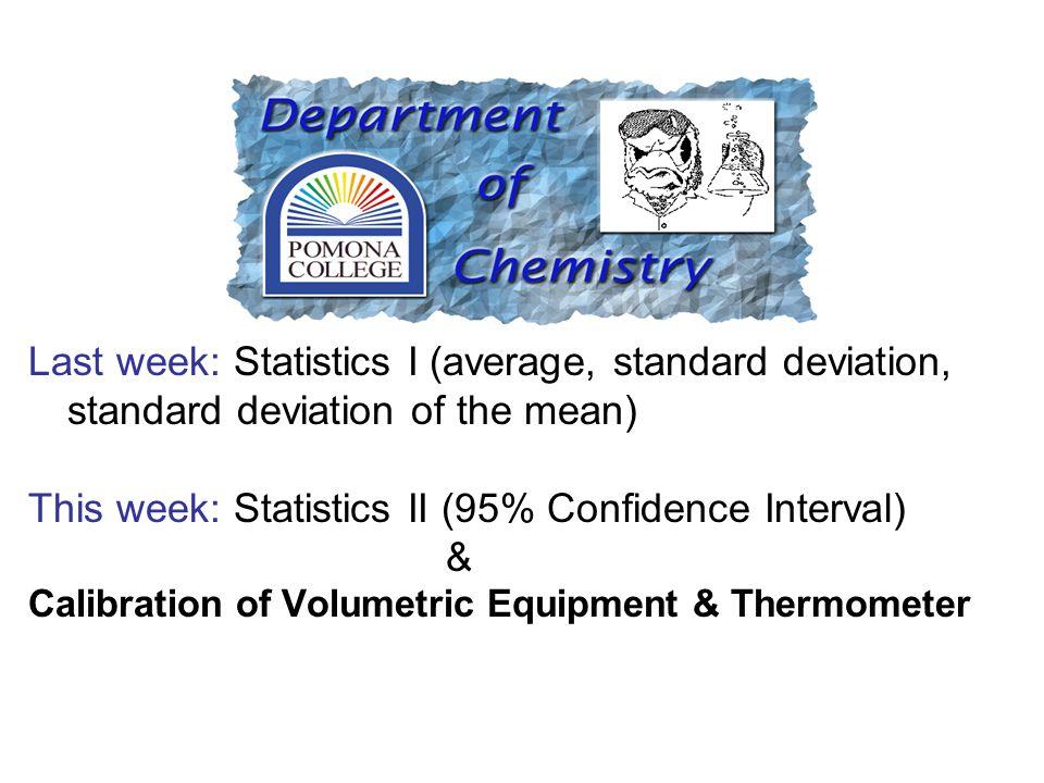 Last week: Statistics I (average, standard deviation, standard deviation of the mean) This week: Statistics II (95% Confidence Interval) & Calibration of Volumetric Equipment & Thermometer