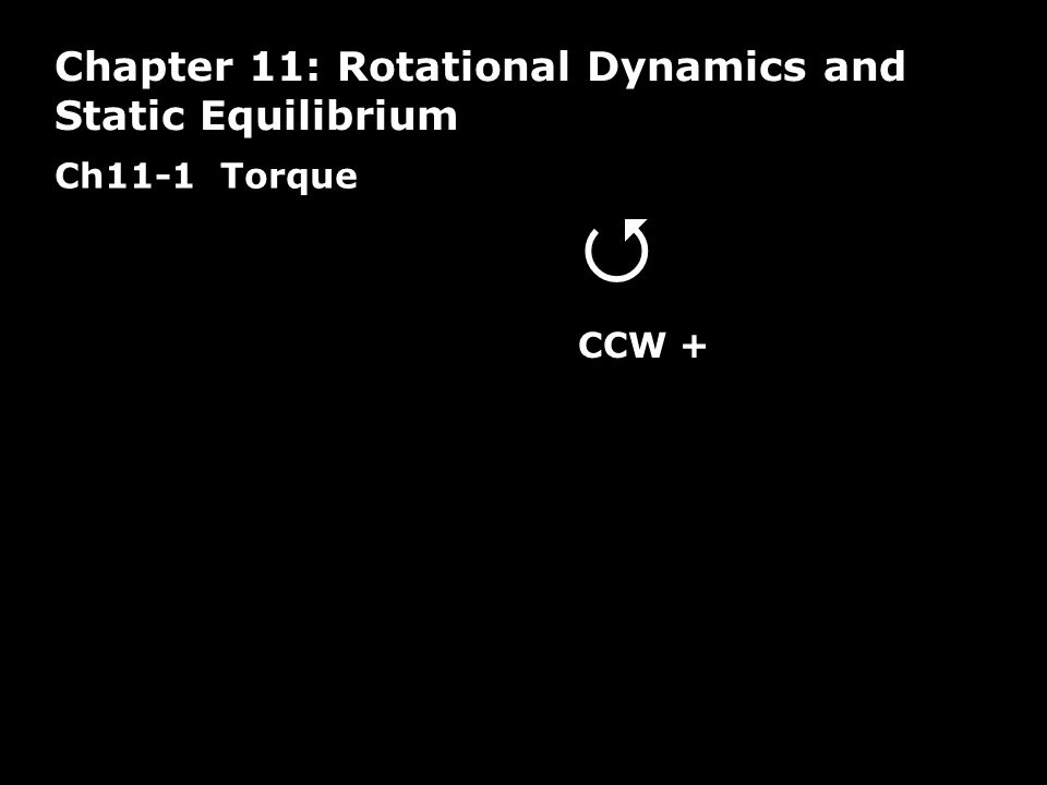 Ch11-1 Torque Chapter 11: Rotational Dynamics and Static Equilibrium  CCW +
