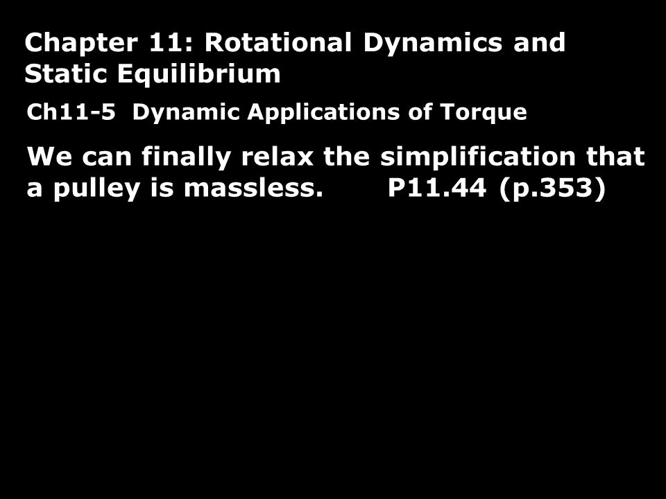 Ch11-5 Dynamic Applications of Torque We can finally relax the simplification that a pulley is massless.