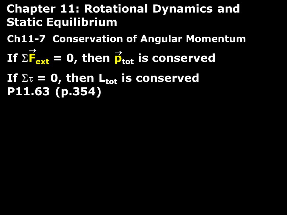 Ch11-7 Conservation of Angular Momentum If F ext = 0, then p tot is conserved If  = 0, then L tot is conserved P11.63 (p.354) Chapter 11: Rotational Dynamics and Static Equilibrium  