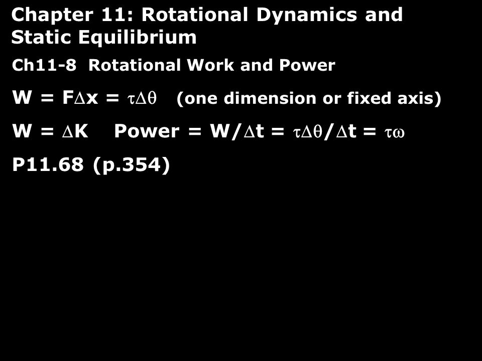 Ch11-8 Rotational Work and Power W = Fx =  (one dimension or fixed axis) W = K Power = W/t = /t =  P11.68 (p.354) Chapter 11: Rotational Dynamics and Static Equilibrium