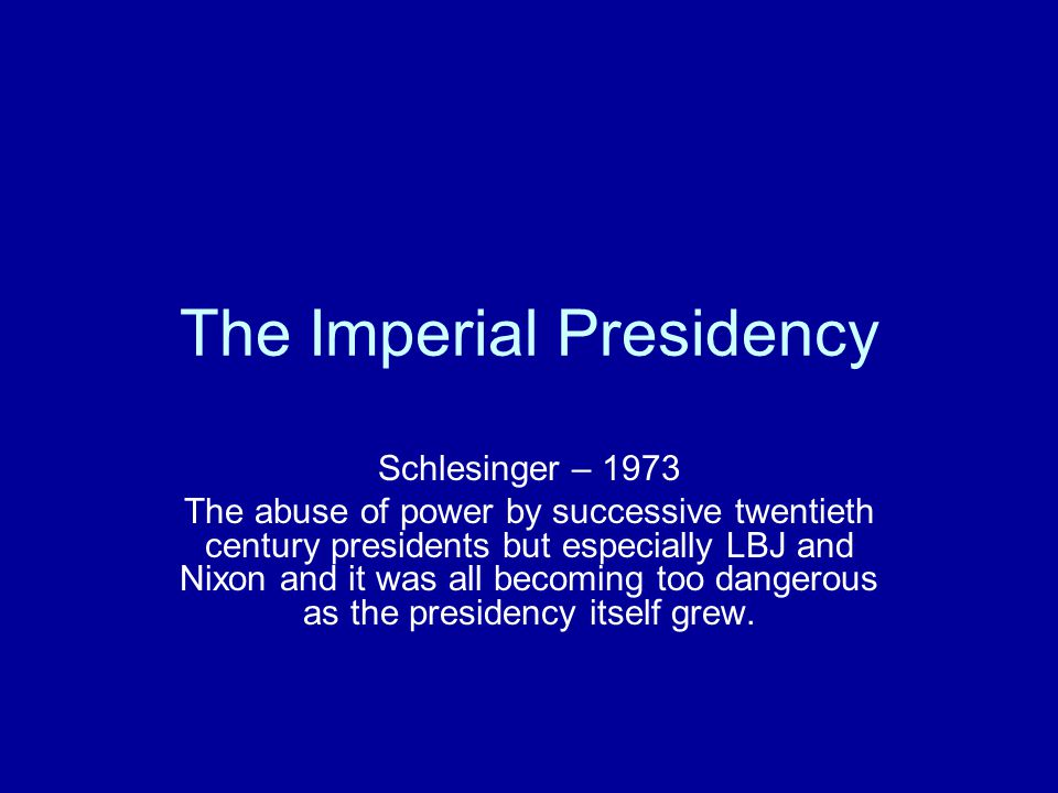 The Imperial Presidency Schlesinger – 1973 The abuse of power by successive twentieth century presidents but especially LBJ and Nixon and it was all becoming too dangerous as the presidency itself grew.