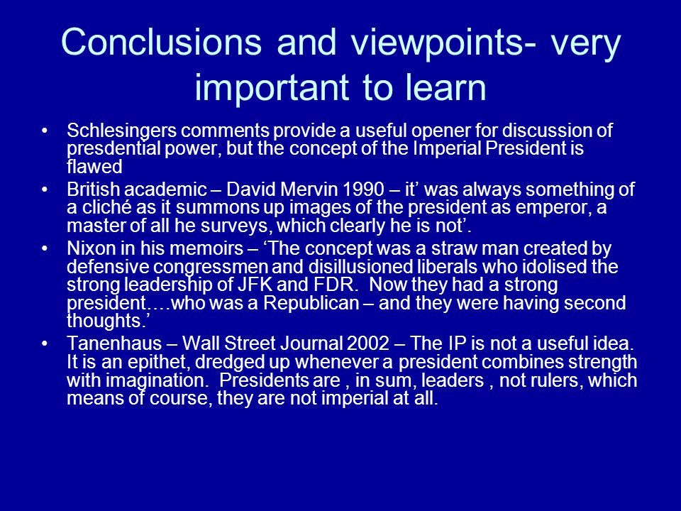 Conclusions and viewpoints- very important to learn Schlesingers comments provide a useful opener for discussion of presdential power, but the concept of the Imperial President is flawed British academic – David Mervin 1990 – it' was always something of a cliché as it summons up images of the president as emperor, a master of all he surveys, which clearly he is not'.