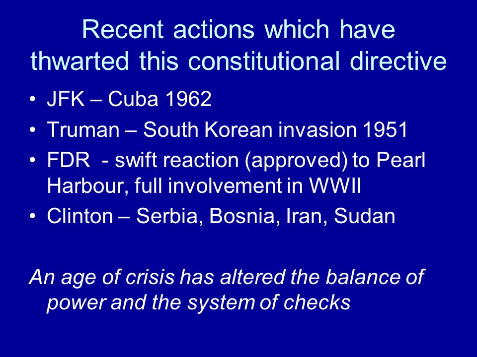 Recent actions which have thwarted this constitutional directive JFK – Cuba 1962 Truman – South Korean invasion 1951 FDR - swift reaction (approved) to Pearl Harbour, full involvement in WWII Clinton – Serbia, Bosnia, Iran, Sudan An age of crisis has altered the balance of power and the system of checks