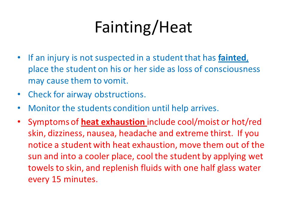 Fainting/Heat If an injury is not suspected in a student that has fainted, place the student on his or her side as loss of consciousness may cause them to vomit.
