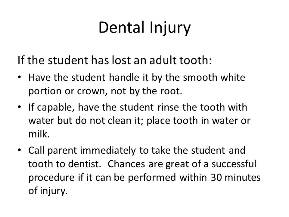Dental Injury If the student has lost an adult tooth: Have the student handle it by the smooth white portion or crown, not by the root.