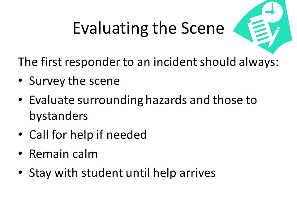 Evaluating the Scene The first responder to an incident should always: Survey the scene Evaluate surrounding hazards and those to bystanders Call for help if needed Remain calm Stay with student until help arrives