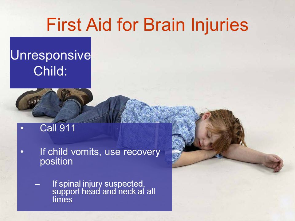 6-10 First Aid for Brain Injuries Call 911 If child vomits, use recovery position –If spinal injury suspected, support head and neck at all times Unresponsive Child: