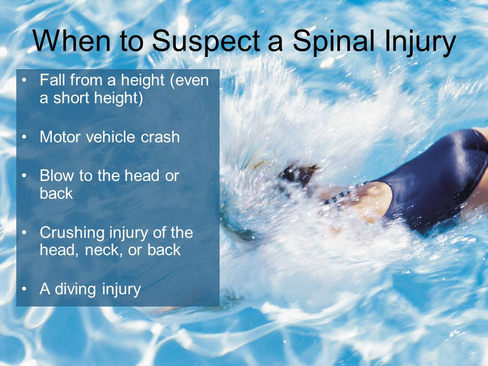 6-15 When to Suspect a Spinal Injury Fall from a height (even a short height) Motor vehicle crash Blow to the head or back Crushing injury of the head, neck, or back A diving injury