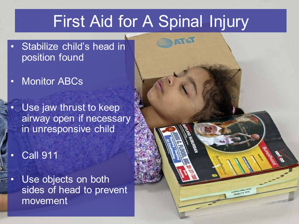 6-17 First Aid for A Spinal Injury Stabilize child's head in position found Monitor ABCs Use jaw thrust to keep airway open if necessary in unresponsive child Call 911 Use objects on both sides of head to prevent movement