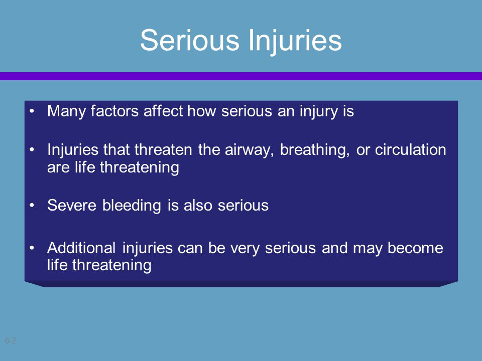 6-2 Serious Injuries Many factors affect how serious an injury is Injuries that threaten the airway, breathing, or circulation are life threatening Severe bleeding is also serious Additional injuries can be very serious and may become life threatening