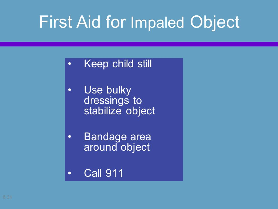 6-34 First Aid for Impaled Object Keep child still Use bulky dressings to stabilize object Bandage area around object Call 911