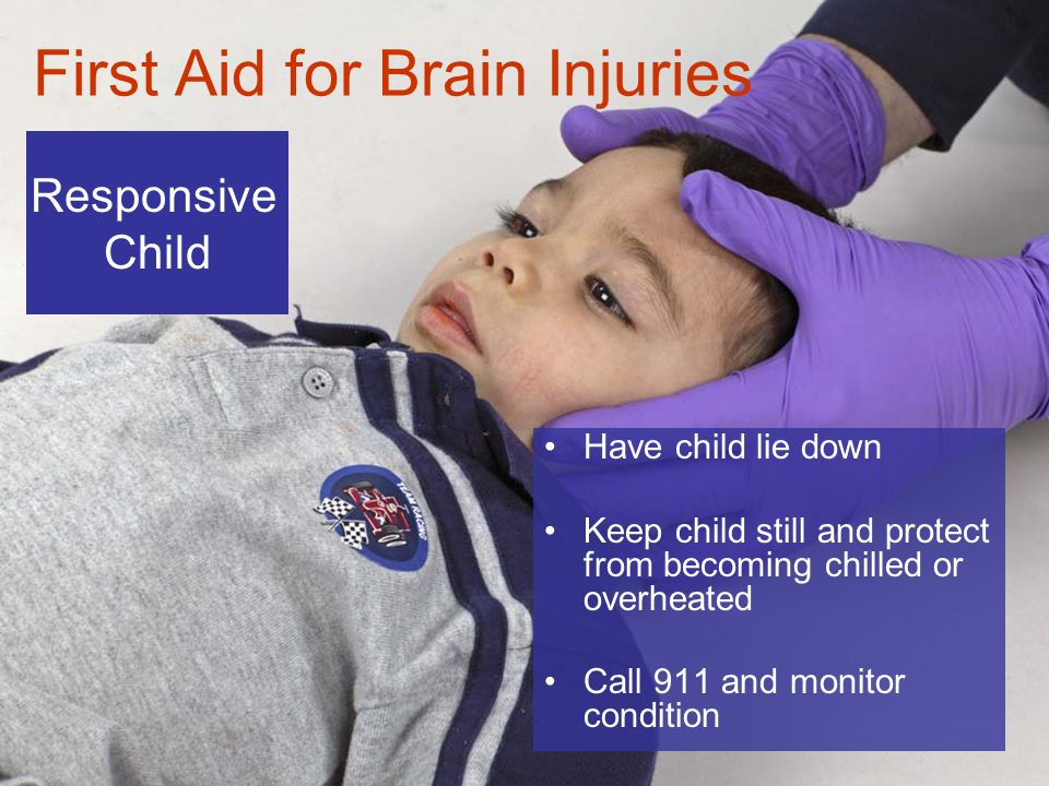 6-8 First Aid for Brain Injuries Have child lie down Keep child still and protect from becoming chilled or overheated Call 911 and monitor condition Responsive Child