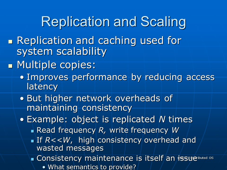CS677: Distributed OS Replication and Scaling Replication and caching used for system scalability Replication and caching used for system scalability Multiple copies: Multiple copies: Improves performance by reducing access latencyImproves performance by reducing access latency But higher network overheads of maintaining consistencyBut higher network overheads of maintaining consistency Example: object is replicated N timesExample: object is replicated N times Read frequency R, write frequency W Read frequency R, write frequency W If R<<W, high consistency overhead and wasted messages If R<<W, high consistency overhead and wasted messages Consistency maintenance is itself an issue Consistency maintenance is itself an issue What semantics to provide?What semantics to provide.