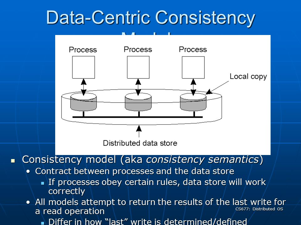 CS677: Distributed OS Data-Centric Consistency Models Consistency model (aka consistency semantics) Consistency model (aka consistency semantics) Contract between processes and the data storeContract between processes and the data store If processes obey certain rules, data store will work correctly If processes obey certain rules, data store will work correctly All models attempt to return the results of the last write for a read operationAll models attempt to return the results of the last write for a read operation Differ in how last write is determined/defined Differ in how last write is determined/defined