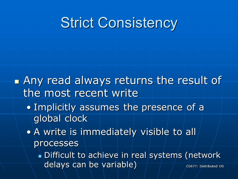 CS677: Distributed OS Consistency Mechanisms Time-to-live (TTL) values Time-to-live (TTL) values Expiration time of cached documentExpiration time of cached document Proxy must refresh from server after expirationProxy must refresh from server after expiration Poll: Use if-modified-since (IMS) HTTP requests Poll: Use if-modified-since (IMS) HTTP requests Weaker guarantees: document can change before expirationWeaker guarantees: document can change before expiration Poll every time Poll every time Poll the server upon request for a cached objectPoll the server upon request for a cached object Increases response time of requestsIncreases response time of requests Provides stronger consistency guaranteesProvides stronger consistency guarantees