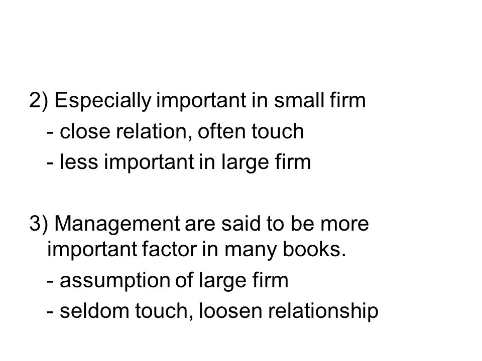 2) Especially important in small firm - close relation, often touch - less important in large firm 3) Management are said to be more important factor in many books.