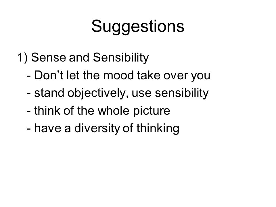 Suggestions 1) Sense and Sensibility - Don't let the mood take over you - stand objectively, use sensibility - think of the whole picture - have a diversity of thinking