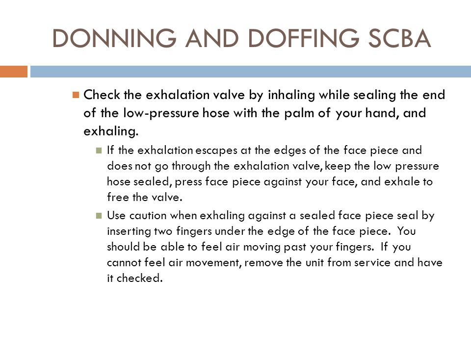 DONNING AND DOFFING SCBA  Perform user seal check: Check the face piece seal by exhaling deeply, sealing the end of the low pressure hose with your bare hand, and inhaling slowly (not deeply), holding your breath for 10 seconds.