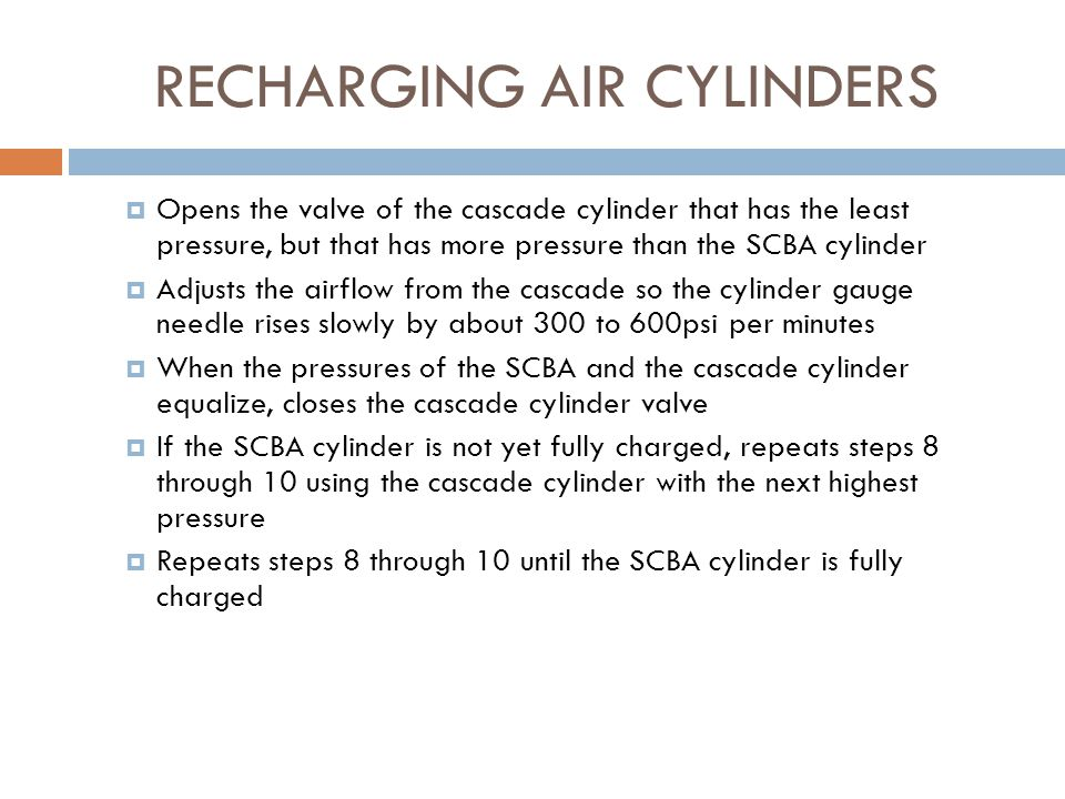 RECHARGING AIR CYLINDERS  If the charging hose has a bleed valve, makes sure that the bleed valve is closed  Opens the SCBA cylinder valve  Opens the valve at the charging hose, at the cascade system manifold, or the valves at both locations, if the system is so equipped (Note: Some cascade systems may have a valve at the charging hose, at the manifold, or at both places).